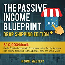 The Passive Income Blueprint Dropshipping Edition: $10,000/Month Create Passive Income with Ecommerce using Shopify, Amazon FBA, Affiliate Marketing, Retail Arbitrage, eBay and Social Media