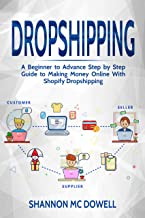 DROPSHIPPING: A Beginner to Advance Step by Step Guide to Making Money Online With Shopify Dropshipping