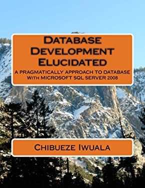 Database Development Elucidated: A PRAGMATICALLY APPROACH TO DATABASE With MICROSOFT SQL SERVER 2008