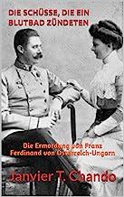 DIE SCHÜSSE, DIE EIN BLUTBAD ZÜNDETEN: Die Ermordung von Franz Ferdinand von Österreich-Ungarn (German Edition)