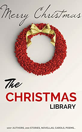The Christmas Library: 250+ Essential Christmas Novels, Poems, Carols, Short Stories...by 100+ Authors (English Edition)