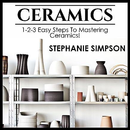Ceramics: 1-2-3 Easy Steps to Mastering Ceramics!