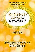表紙: 「私に生まれてきてよかった」と心から思える本 あなたはあなたのままでいい!本来の自分に還る言葉   鈴木 真奈美