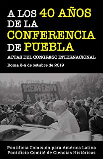 A LOS 40 AÑOS DE LA CONFERENCIA DE PUEBLA. Actas del Congreso Internacional. Roma 2-4 de octubre de 2019