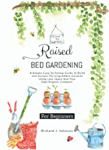 Raised Bed Gardening for Beginners: A Simple-Easy-To Follow Guide To Build, And Sustain Thriving Edible Gardens Using Less...