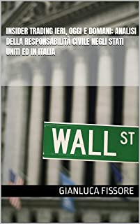 Insider trading ieri, oggi e domani: analisi della responsabilità civile negli Stati Uniti ed in Italia (Italian Edition)