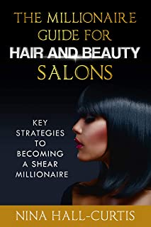The Millionaire Guide for Hair and Beauty Salons: Key Strategies to Becoming A Shear Millionaire