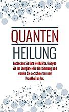 Quantenheilung: Entdecken Sie Ihre Heilkräfte. Bringen Sie Ihr Energiefeld in Einstimmung und werden Sie so Schmerzen und ...