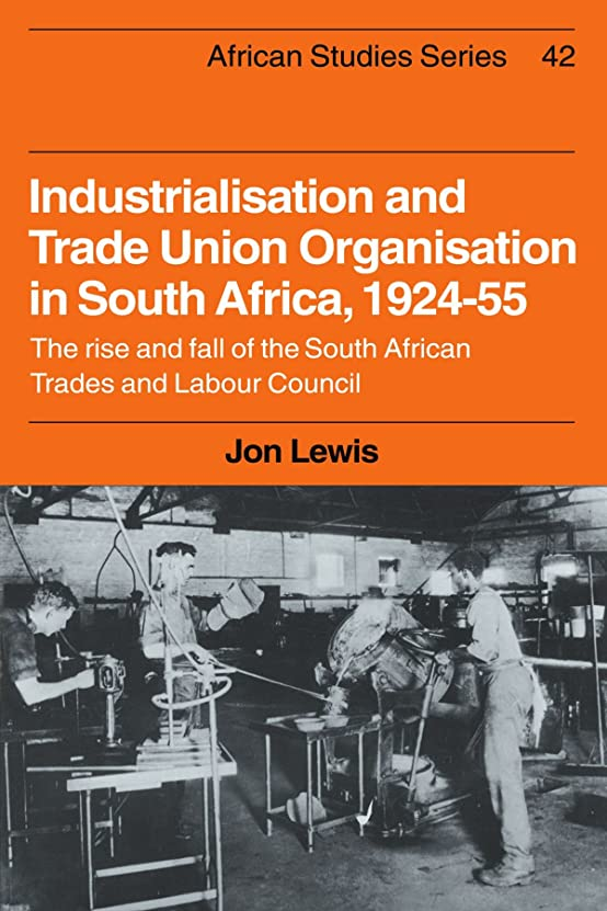 Industrialisation and Trade Union Organization in South Africa, 1924–1955: The Rise and Fall of the South African Trades and Labour Council (African Studies)