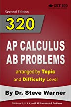 320 AP Calculus AB Problems arranged by Topic and Difficulty Level, 2nd Edition: 160 Test Questions with Solutions, 160 Additional Questions with Answers (320 AP Calculus Problems)