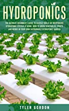 Hydroponics: The Ultimate Beginner's Guide to Quickly Build an Inexpensive Hydroponic System at Home. How to Grow Vegetabl...