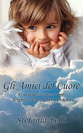 Gli amici del cuore: Il meraviglioso mondo degli Angeli Custodi dei bambini