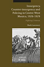Insurgency, Counter-Insurgency and Policing in Centre-West Mexico, 1926-1929: Fighting Cristeros