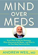 Mind Over Meds: Know When Drugs Are Necessary, When Alternatives Are Better and When to Let Your Body Heal on Its Own