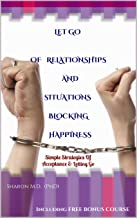 LET GO Of Relationships And Situations Blocking Happiness: Simple Strategies OfAcceptance & Letting Go (Reclaim Your Personal Power Book 1)