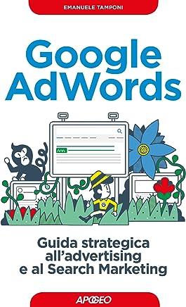 Google AdWords: guida strategica alladvertising e al Search Marketing (Web marketing Vol. 8)
