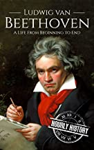 Ludwig van Beethoven: A Life From Beginning to End (Composer Biographies Book 2)