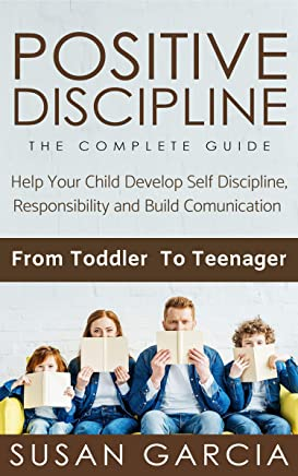 POSITIVE DISCIPLINE: THE COMPLETE GUIDE: Help Your Child Develop Self Discipline, Responsibility and Build Comunication : From Toddler To Teenager