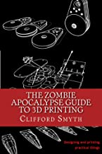 The Zombie Apocalypse Guide to 3D printing: Designing and printing practical things