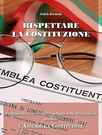 Rispettare la Costituzione. Parlamento, Governo, Presidente della Repubblica secondo lAssemblea Costituente