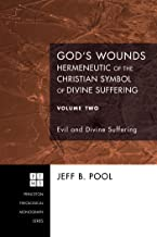 God's Wounds: Hermeneutic of the Christian Symbol of Divine Suffering, Volume Two: Evil and Divine Suffering (Princeton Theological Monograph Series Book 119)