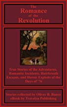 The Romance of the Revolution (Illustrated): Being True Stories of the Adventures, Romantic Incidents, Hairbreath Escapes, and Heroic Exploits of the Days of '76