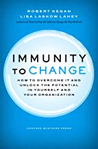 Immunity to Change: How to Overcome It and Unlock the Potential in Yourself and Your Organization (Leadership for the Comm...