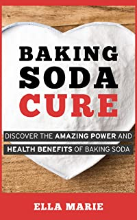 BAKING SODA: Baking Soda Cure - Discover the Amazing Power and Health Benefits of Baking Soda For Cooking, Cleaning, and Curing Ailments (Baking Soda, Natural Remedies, Cure, Cooking, Cleaning)