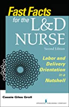Fast Facts for the L&D Nurse, Second Edition: Labor and Delivery Orientation in a Nutshell