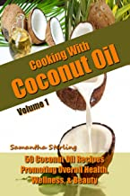 Cooking With Coconut Oil Vol. 1 - 50 Coconut Oil Recipes Promoting Health, Wellness, & Beauty (Coconut Oil Diet And Recipes) (English Edition)