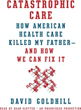 Catastrophic Care: How American Health Care Killed My Father - and How We Can Fix It