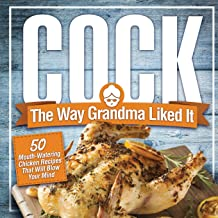 Cock, The Way Grandma Liked It: 50 Mouth-Watering Chicken Recipes That Will Blow Your Mind – A Delicious and Funny Chicken Recipe Cookbook That Will Have Your Guests Salivating for More PDF
