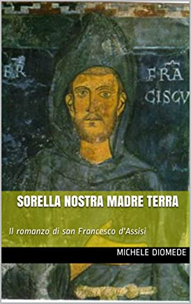 Sorella Nostra Madre Terra: Il romanzo di san Francesco dAssisi