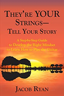 They're Your Strings - Tell Your Story: A Step-by-Step Guide to Develop the Right Mindset to Learn How to Play the Guitar