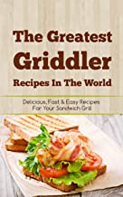 The Greatest Griddler Recipes In The World: Delicious, Fast & Easy Recipes For Your Sandwich Grill