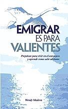 Emigrar es para Valientes: Prepárate para vivir en el extranjero y aprende como salir adelante (Spanish Edition)