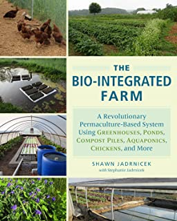 The Bio-Integrated Farm: A Revolutionary Permaculture-Based System Using Greenhouses, Ponds, Compost Piles, Aquaponics, Ch...