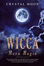 Wicca Moon Magic: The Complete Guide to Learn About the Mysterious Power of the Moon and Harness the Energy and the Lunar Cycle to Create a Fantastic and Rich Life (English Edition)