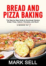 BREAD AND PIZZA BAKING: The Step-by-Step Guide to Sourdough Starters Bread, Pizza, Calzoni, Pancakes, and Much! 2 BOOKS IN 1