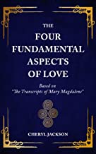 """The Four Fundamental Aspects of Love: Based on """"The Transcripts of Mary Magdalene"""""""