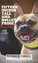 Fifteen Inches Tall and Bulletproof: And Other Stories About Animals