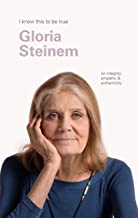 Gloria Steinem (I Know This to be True): On integrity, empathy & authenticity