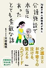 表紙: 70歳の新人施設長が見た 介護施設で本当にあったとても素敵な話 | 川村 隆枝