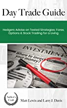 Day Trade Guide : Hedgers Advise on Tested Strategies; Forex, Options & Stocks Trading For A Living