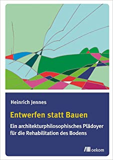 Entwerfen statt Bauen: Ein architekturphilosophisches Plädoyer für die Rehabilitation des Bodens (German Edition)