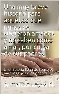 Una muy breve historia para aquellos que nunca se sintieron amados y no saben como amar, por culpa de sus padres.: Una historia llena de consejos para los hijos y los padres. (Spanish Edition)