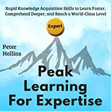 Peak Learning for Expertise: Rapid Knowledge Acquisition Skills to Learn Faster, Comprehend Deeper, and Reach a World-Clas...