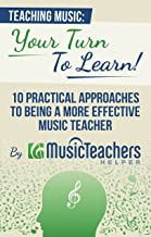 Teaching Music: Your Turn to Learn! 10 Practical Approaches to Being a More Effective Music Teacher