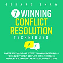 7 Winning Conflict Resolution Techniques: Master Nonviolent and Effective Communication Skills to Resolve Everyday Conflic...