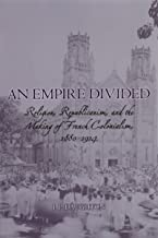 An Empire Divided: Religion, Republicanism, and the Making of French Colonialism, 1880-1914 (English Edition)